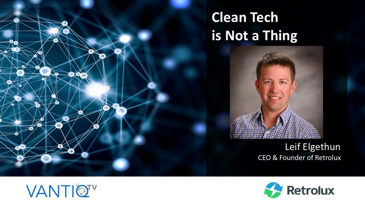 VANTIQ TV - Clean Tech is Not a Thing, guest speaker leif elgethun ,ceo & founder of Retrolux